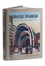 Московское метро / Hidden Urbanism Architecture and Design of the Moscow Metro 1935 – 2015